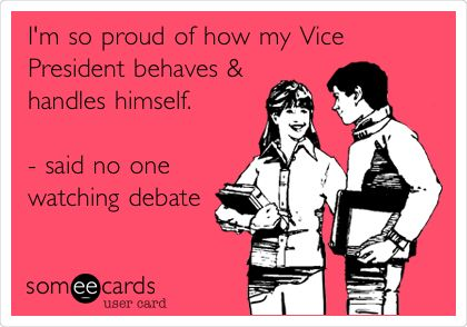 I'm so proud of how my Vice President behaves & handles himself. - said no one watching debate.