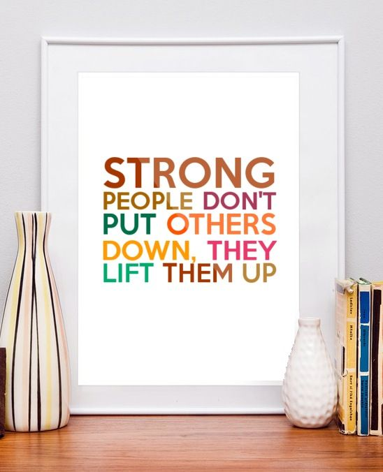 Strong people don't put others down - they lift them up