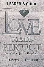 Love Made Perfect    Foundations for the Holy Life    By: David J. Felter: Holy Life, Ministry Resources, Perfect Foundations