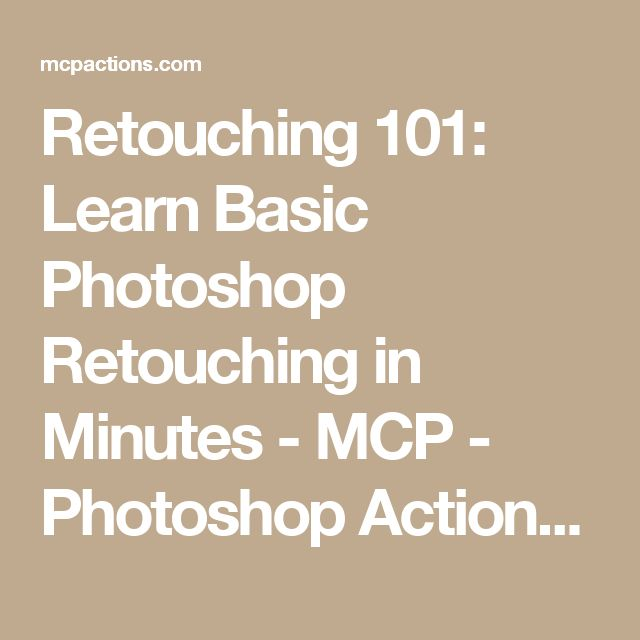 Retouching 101: Learn Basic Photoshop Retouching in Minutes - MCP - Photoshop Actions and Lightroom Presets