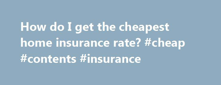 How do I get the cheapest home insurance rate? #cheap #contents #insurance http://insurance.nef2.com/how-do-i-get-the-cheapest-home-insurance-rate-cheap-contents-insurance/  #cheapest home insurance # Cheapest Home Insurance Home insurance is required for everyone who has a home mortgage. Some people are willing to sacrifice insurance coverage to substantially reduce premiums. If you fall into this category, you can follow the... Read more