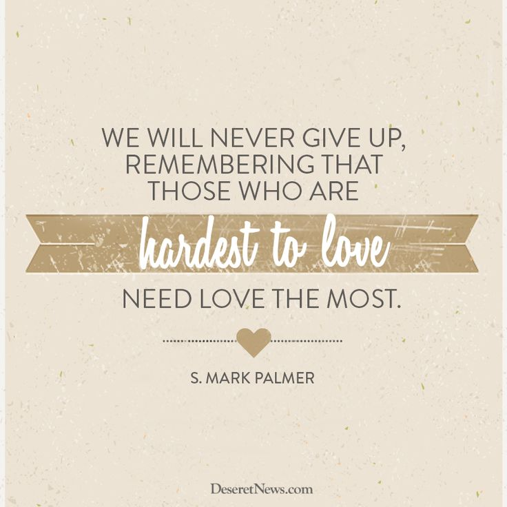 """We will never give up, remembering that those who are hardest to love need love the most.""  –Elder S. Mark Palmer #LDSconf #LDS #quotes"