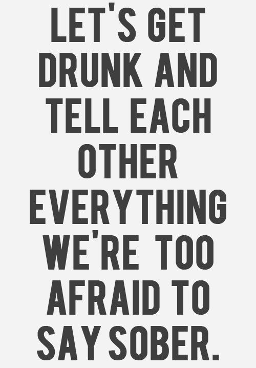 lawl. lets get drunk and tell each other everything we're too afraid to say sober :)