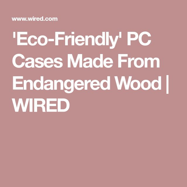 'Eco-Friendly' PC Cases Made From Endangered Wood | WIRED
