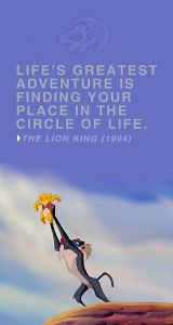 Life's greatest adventure is finding you place in the circle of life. The Lion King.                                                                                                                                                                                 More