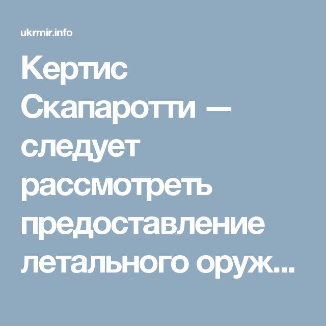 Кертис Скапаротти — следует рассмотреть предоставление летального оружия Украине — Новини України