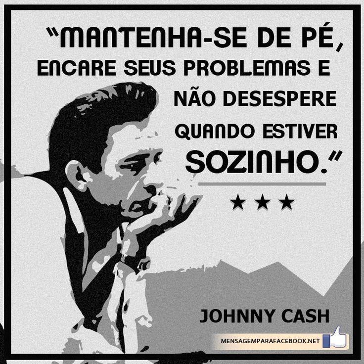 """""""Mantenha-se de pé, encare seus problemas e não desespere quando estiver sozinho."""" (Johnny Cash)"""