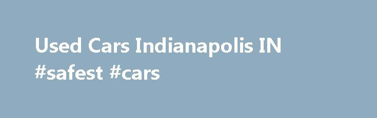 Used Cars Indianapolis IN #safest #cars http://cars.nef2.com/used-cars-indianapolis-in-safest-cars/  #used cars indianapolis # 2010 Honda Odyssey New Used Cars in Indianapolis, IN Welcome to Gray Auto! We are your leading choice for new and used cars in the Indianapolis, IN area. Gray Auto is located just minutes East of Indianapolis in Greenfield, IN. Are you in the market for a new or used vehicle? Here at Gray Auto we specialize in supplying our clients with vehicles that best fit their…