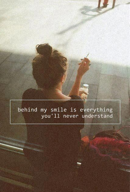 Behind my smile is everything you'll never understand