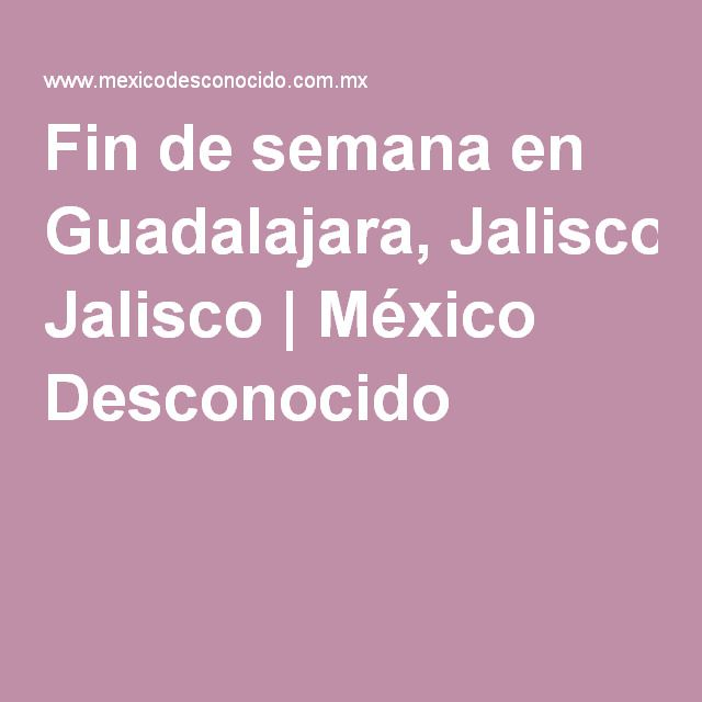 Fin de semana en Guadalajara, Jalisco | México Desconocido