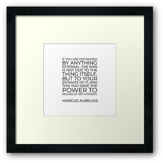 'If you are distressed by anything external, the pain is not due to the thing itself, but to your estimate of it; and this you have the power to revoke at any moment – Marcus Aurelius' Framed Print by IdeasForArtists
