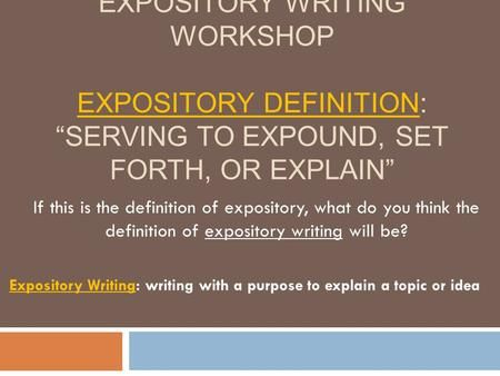 """EXPOSITORY WRITING WORKSHOP EXPOSITORY DEFINITION: """"SERVING TO EXPOUND, SET FORTH, OR EXPLAIN"""" Expository Writing: writing with a purpose to explain a."""