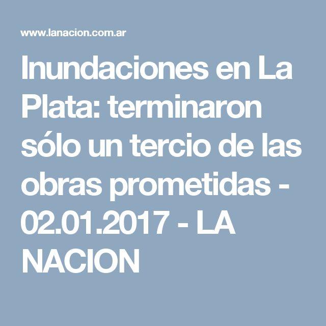Inundaciones en La Plata: terminaron sólo un tercio de las obras prometidas - 02.01.2017 - LA NACION
