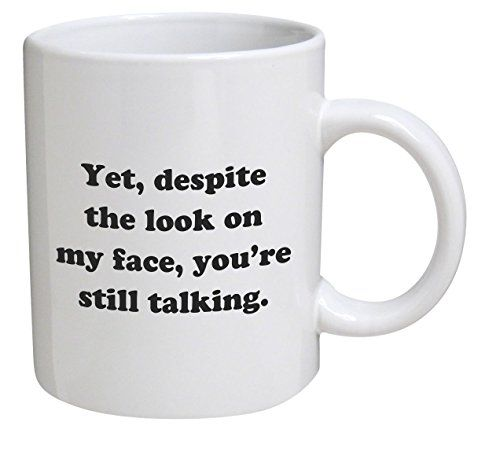 Funny Mug - Yet, despite the look on my face, you're still talking - 11 OZ Coffee Mugs - Inspirational gifts and sarcasm - By A Mug To Keep TM A Mug To Keep TM http://www.amazon.com/dp/B010TVM42G/ref=cm_sw_r_pi_dp_Zsjtwb11AP1GN