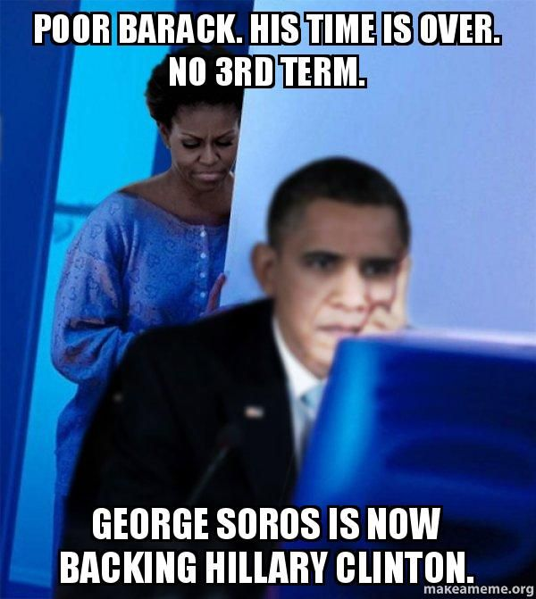 poor barack. his time is over. no 3rd term. george soros is now ...