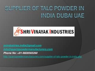 Supplier of Talc Powder in India Dubai UAE http://quartzpowdermanufacturers.com/supplier-of-talc-powder-in-india.php Shri Vinayak Industries is a reputed chemical industry deal in manufacturing, supplying and exporting of   talc powder. Our adeptness has enabled us to come up with a wonderful collection of Talc Powder.