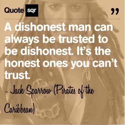 A dishonest man can always be trusted to be dishonest. It's the honest ones you can't trust. .  - Jack Sparrow #quotesqr