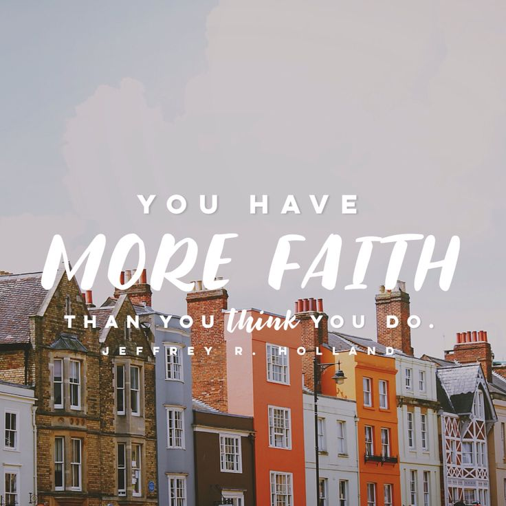 """You have more faith than you think you do."" -Jeffrey R. Holland"