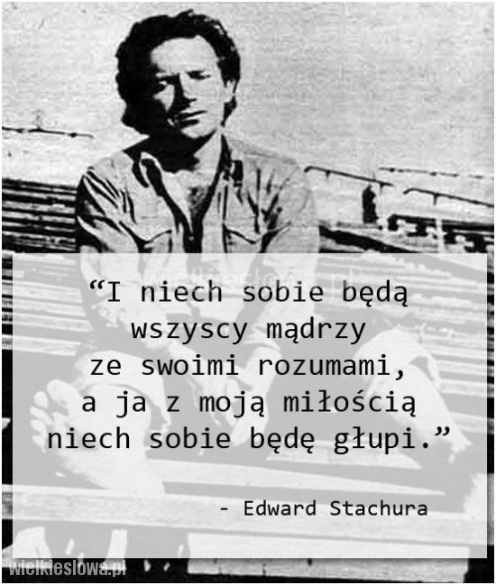 I niech sobie będą wszyscy mądrzy ze swoimi rozumami... #Stachura-Edward,  #Miłość, #Życie