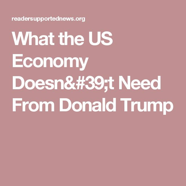 What the US Economy Doesn't Need From Donald Trump- Stiglitz writes well- good summary of the economy under Trump