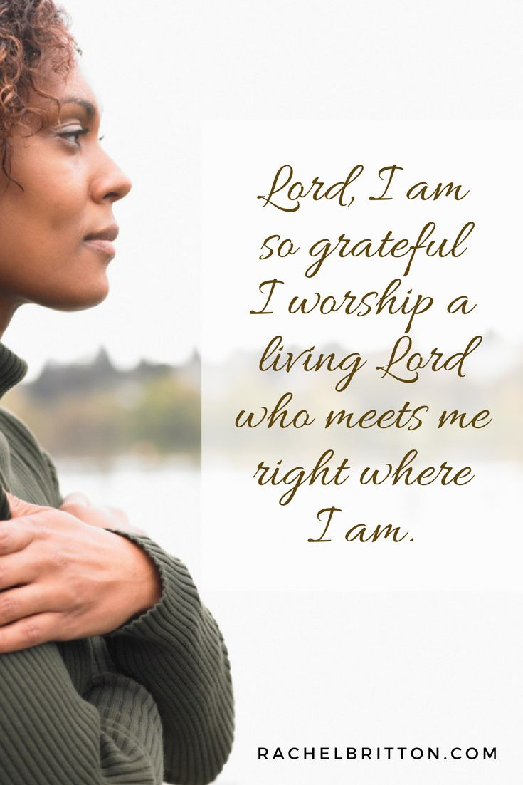 Lord, I am so grateful I worship a living Lord who meets me right where I am. Prayers of praise by Rachel Britton.