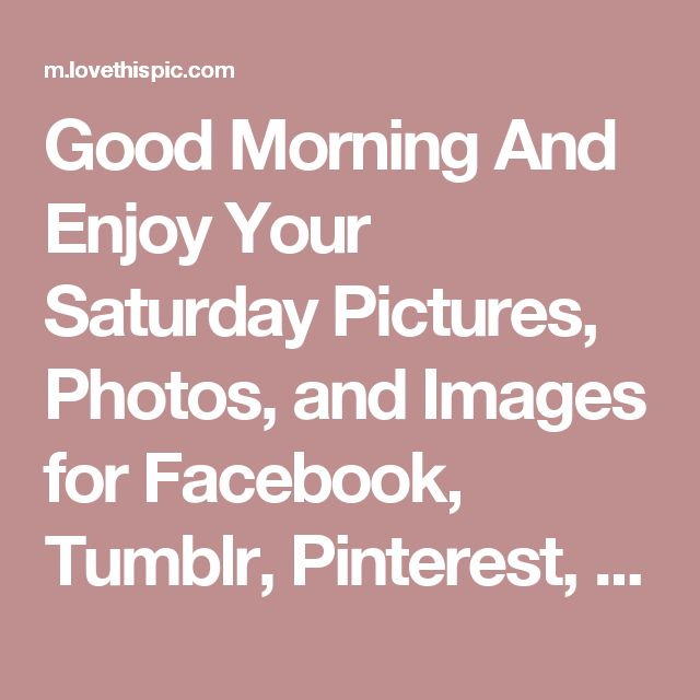Good Morning And Enjoy Your Saturday Pictures, Photos, and Images for Facebook, Tumblr, Pinterest, and Twitter