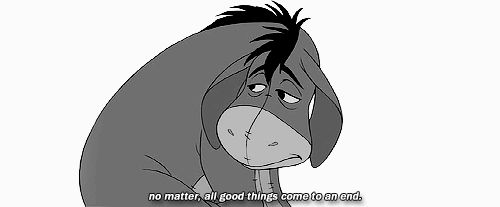 """""""No matter, all good things come to an end."""" -Eeyore"""