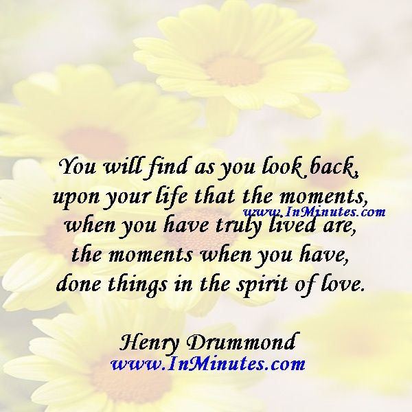 You will find as you look back upon your life that the moments when you have truly lived are the moments when you have done things in the spirit of love.  Henry Drummond