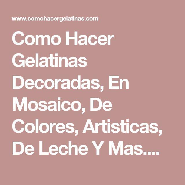 Como Hacer Gelatinas Decoradas, En Mosaico, De Colores, Artisticas, De Leche Y Mas....