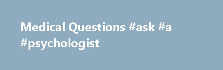 Medical Questions #ask #a #psychologist http://questions.remmont.com/medical-questions-ask-a-psychologist/  #where to ask medical questions # Medical Questions Asking medical questions is necessary to solve health problems. Some categories of medical questions include hygiene, disease prevention, nutrition, alternative therapies, types of diseases, symptoms and diagnoses, medical specialties and health insurance. Medical questions also include scientific queries that need rigid clinical…