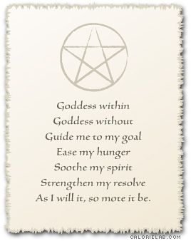 Goddess within, Goddess without ... Guide me to my goal ... Ease my hunger ... Soothe my spirit ... Strengthen my resolve ... As I will it, so mote it be! )O(