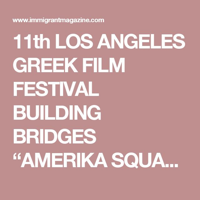 "11th LOS ANGELES GREEK FILM FESTIVAL  BUILDING BRIDGES  ""AMERIKA SQUARE"" AND ""SON OF SOFIA""  BOOKEND THE FESTIVITIES 