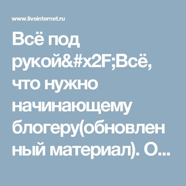 Всё под рукой/Всё, что нужно начинающему блогеру(обновленный материал). Обсуждение на LiveInternet - Российский Сервис Онлайн-Дневников