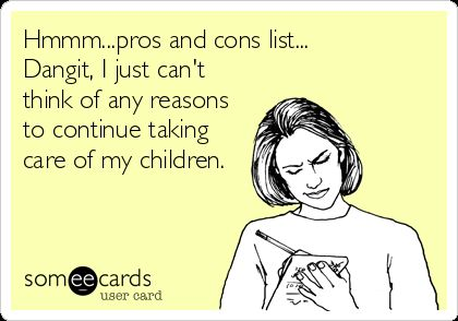 Hmmm...pros And Cons List... Dangit, I Just Can't Think Of Any Reasons To Continue Taking Care Of My Children. | Confession Ecard