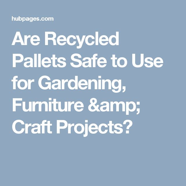 Are Recycled Pallets Safe to Use for Gardening, Furniture & Craft Projects?