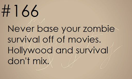 Survival Tip: Never base your zombie apocalypse survival plan off of movies. Hollywood and survival don't mix. zombieapocalypsesurvivaltips: Zombie apocalypse survival tip #166