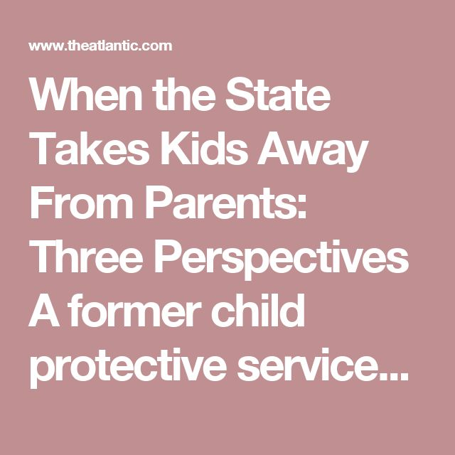 When the State Takes Kids Away From Parents: Three Perspectives    A former child protective services worker who took kids from parents, a woman who was abused as a child, and a wrongly accused father tell their stories.