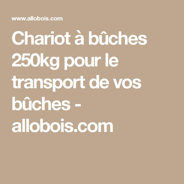 Chariot à bûches 250kg pour le transport de vos bûches - allobois.com