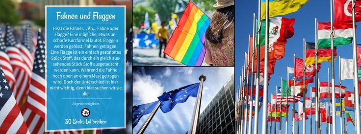 FAHNEN UND FLAGGEN Hisst die Fahne!… Äh,.. Fahne oder Flagge? Eine mögliche, etwas unscharfe Kurzformel lautet: Flaggen werden gehisst, Fahnen getragen. Eine Flagge ist ein einfach gestaltetes Stück Stoff, das durch ein gleich aussehendes Stück Stoff ausgetauscht werden kann. Während die Fahne hoch oben an einem Mast getragen wird. Doch der Unterschied ist hier nicht wichtig, denn wir suchen sie alle. Zeige uns die Fahnen und Flaggen in deiner Umgebung und mit ein bisschen Glück winkt dir…