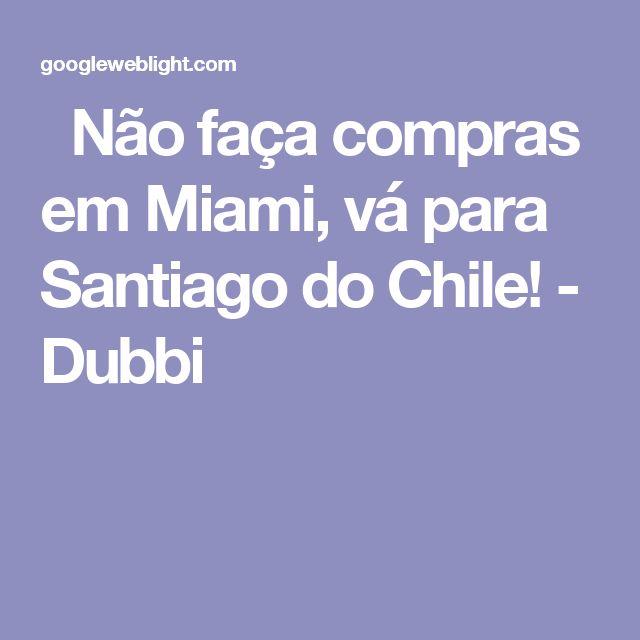 Não faça compras em Miami, vá para Santiago do Chile! - Dubbi