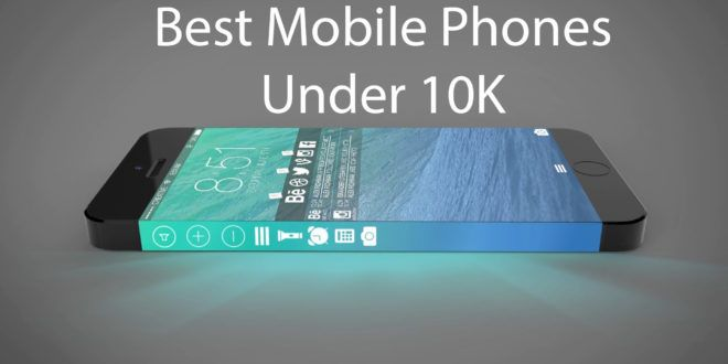 The List of Top 10 Mobile Phones less than 10000 INR