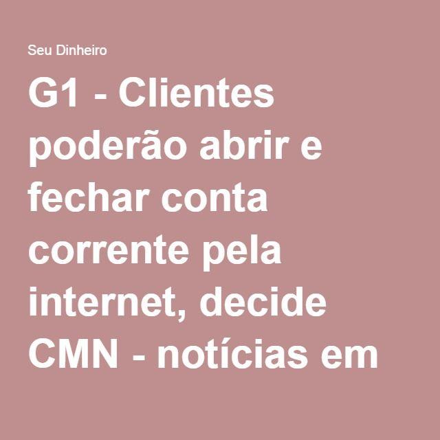 G1 - Clientes poderão abrir e fechar conta corrente pela internet, decide CMN - notícias em Seu Dinheiro