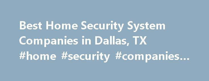 Best Home Security System Companies in Dallas, TX #home #security #companies #dallas http://pakistan.nef2.com/best-home-security-system-companies-in-dallas-tx-home-security-companies-dallas/  # Home Security Systems in Dallas: Stay Safe in the Big D Dallas crime statistics According to the US Census Bureau, the 2012 population for Dallas was 1.241 million. The FBI s crime statistic rankings of U.S. cities with a population of 250,000 or more reported the following are the crime rates in…