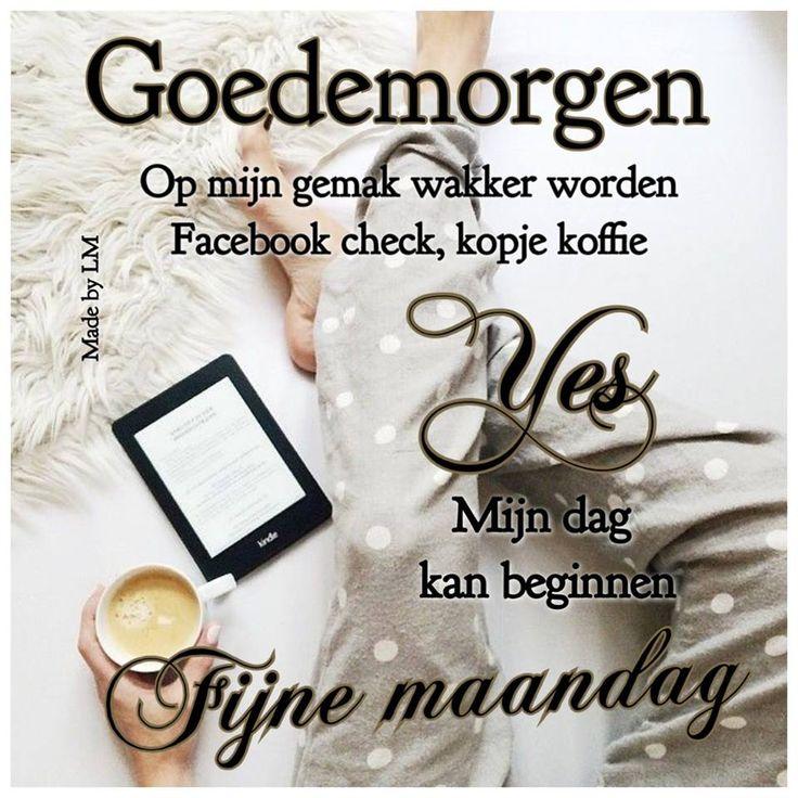 Goedemorgen Op mijn gemak wakker worden Facebook check, kopje koffie Yes Mijn dag kan beginnen Fijne maandag