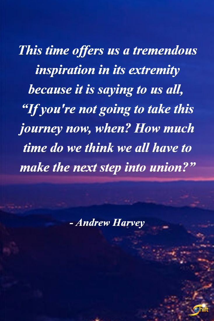 """""""This time offers us a tremendous inspiration in its extremity because it is saying to us all, """"If You're not going to take this journey now, when? How much time do we think we all have to make the next step into union?"""" - Andrew Harvey http://theshiftnetwork.com/?utm_source=pinterest&utm_medium=social&utm_campaign=quote"""