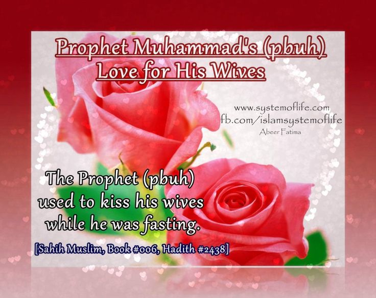 Prophet Muhammad's (pbuh) Love For His Wives: Kissing:  ❤≔≔≔❤  By looking at the biography of the Prophet(PBUH), you will find that the Messenger of humanity(PBUH), appreciated women (wives) & gave them intensive care & proper love.  'A'isha reported: Allah's Messenger (may peace be upon him) used to kiss me while observing fast; and who among you can control his desire as the Messenger of Allah (may peace be upon him) could control his desire[Sahih Muslim, Book #006, Hadith #2438]
