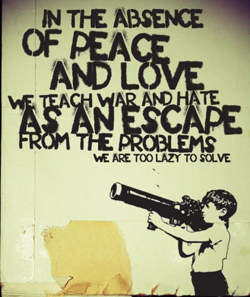 In the absence of peace and love we teach war and hate as an escape from the…