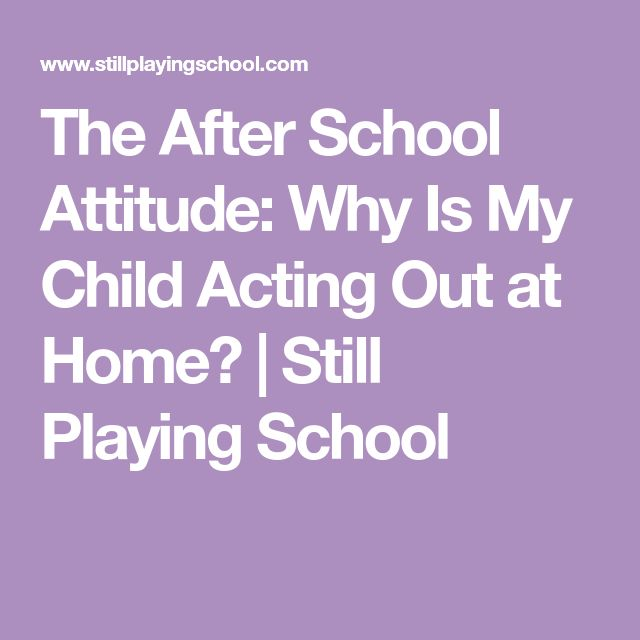 The After School Attitude: Why Is My Child Acting Out at Home? | Still Playing School