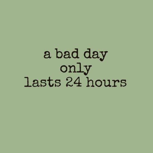 A bad day only lasts 24 hours. Sometimes the 24 hours are repeatedly stacked together. Grr.