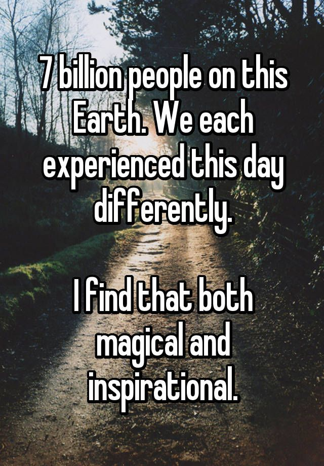 """7 billion people on this Earth. We each experienced this day differently.  I find that both magical and inspirational."""